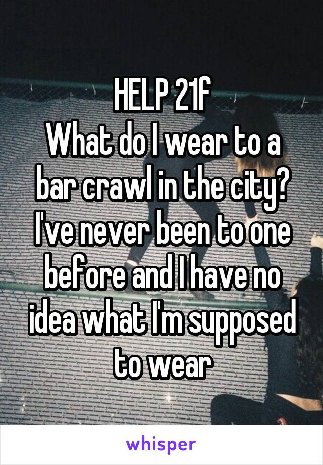 HELP 21f What do I wear to a bar crawl in the city? I've never been to one before and I have no idea what I'm supposed to wear