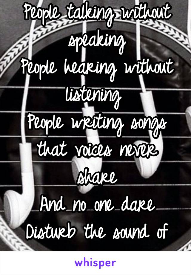 People talking without speaking People hearing without listening  People writing songs that voices never share And no one dare Disturb the sound of silence