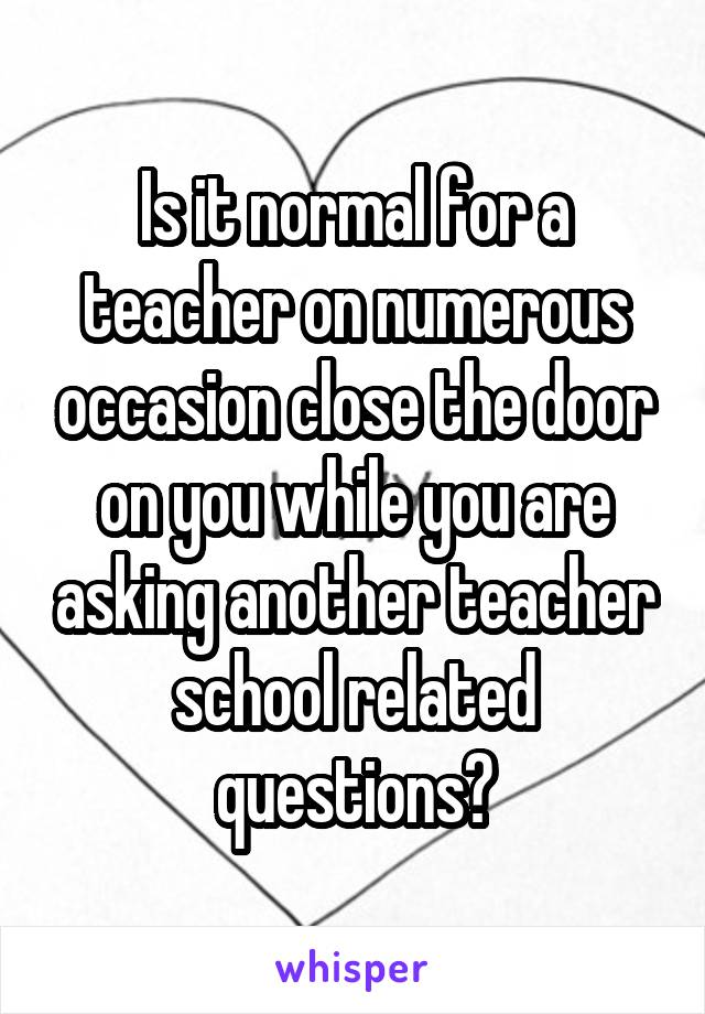 Is it normal for a teacher on numerous occasion close the door on you while you are asking another teacher school related questions?