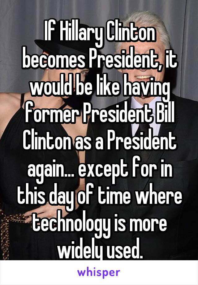 If Hillary Clinton becomes President, it would be like having former President Bill Clinton as a President again... except for in this day of time where technology is more widely used.