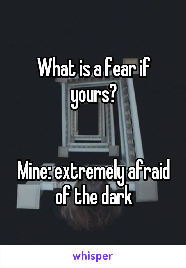 What is a fear if yours?   Mine: extremely afraid of the dark