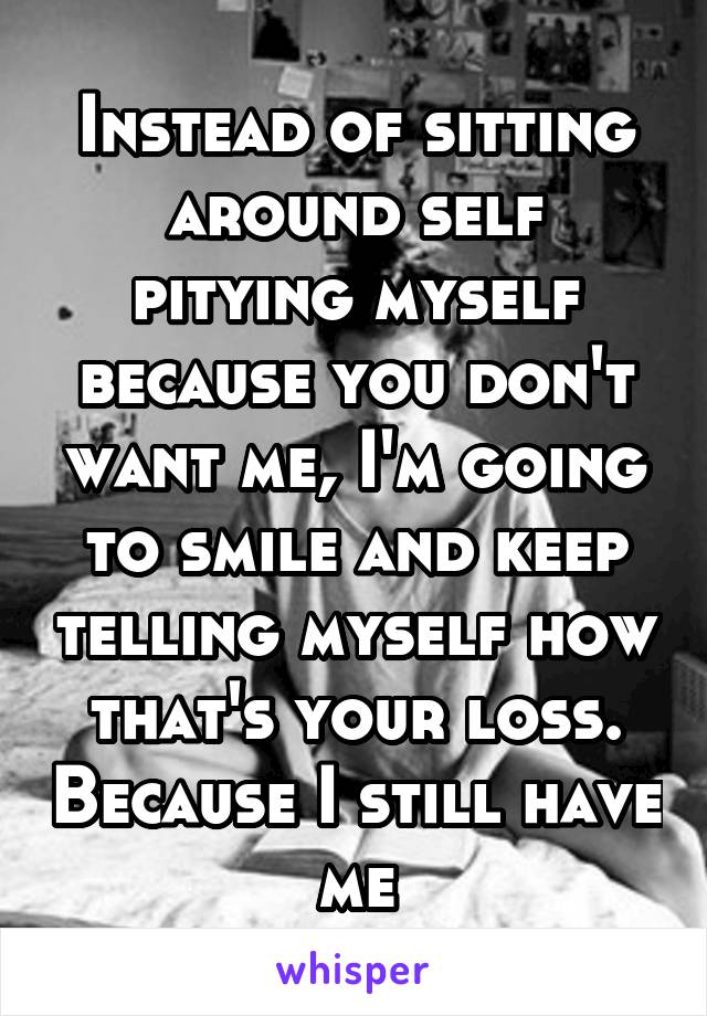 Instead of sitting around self pitying myself because you don't want me, I'm going to smile and keep telling myself how that's your loss. Because I still have me