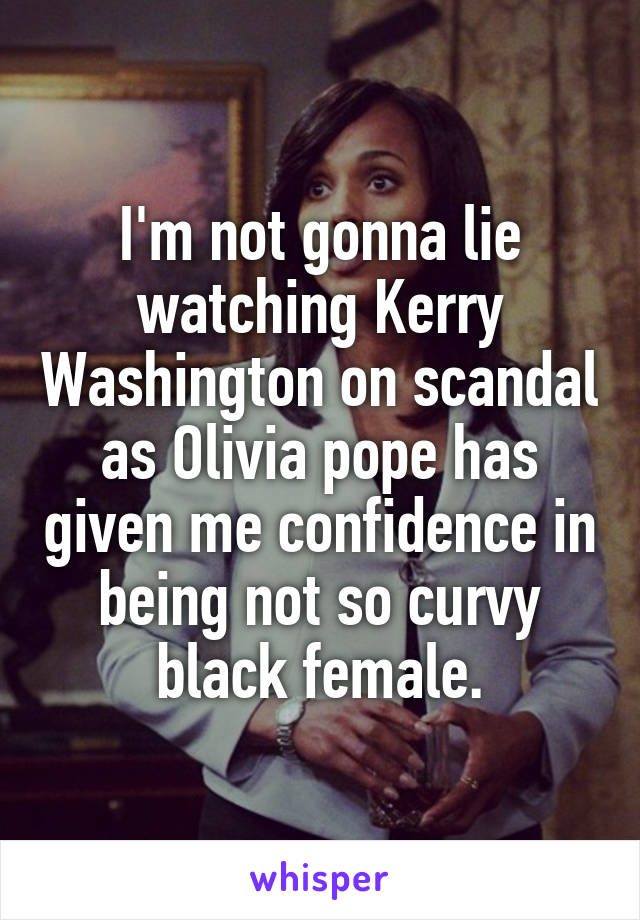 I'm not gonna lie watching Kerry Washington on scandal as Olivia pope has given me confidence in being not so curvy black female.
