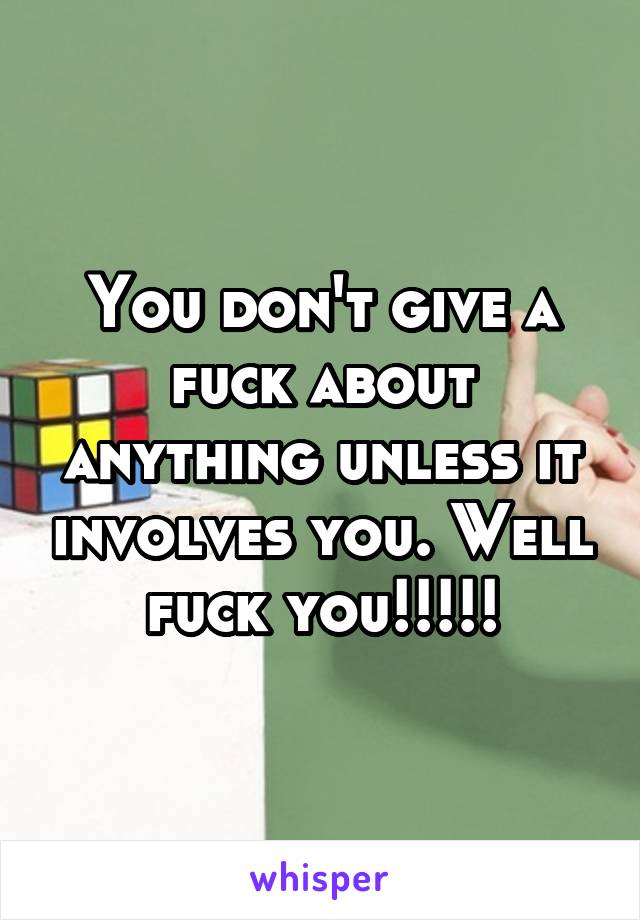 You don't give a fuck about anything unless it involves you. Well fuck you!!!!!