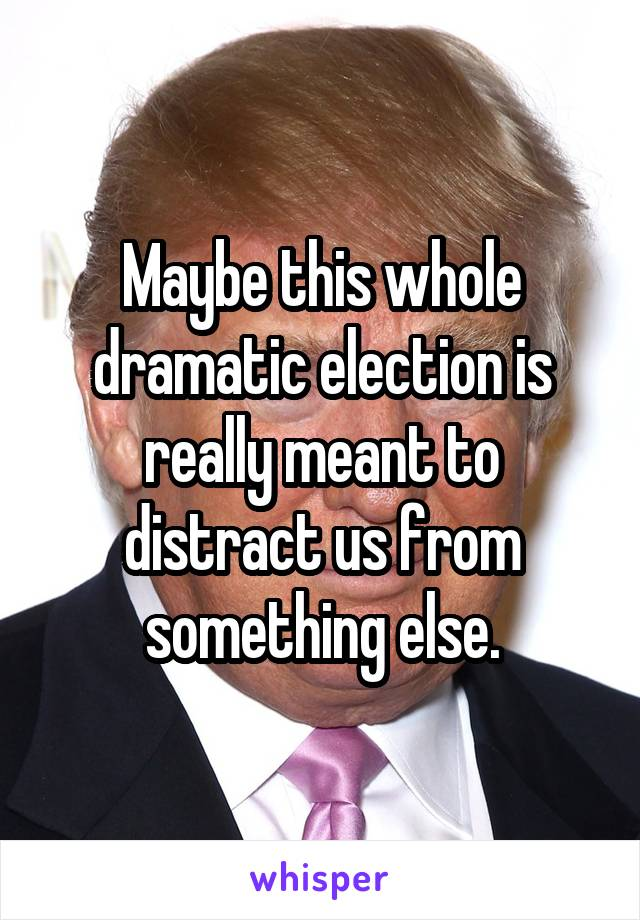 Maybe this whole dramatic election is really meant to distract us from something else.