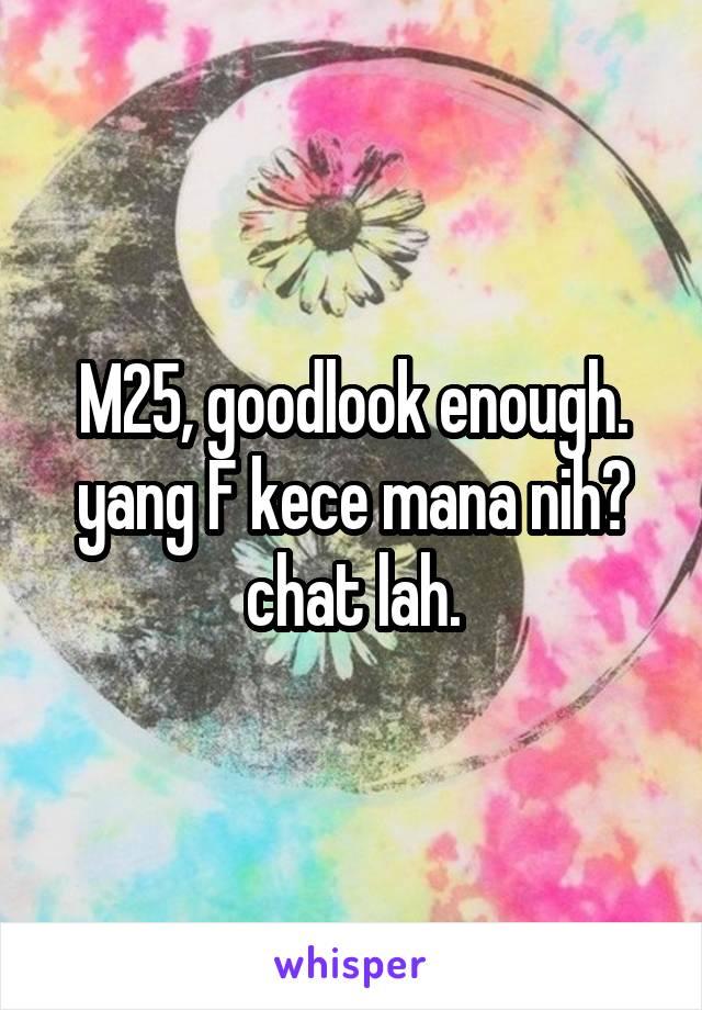M25, goodlook enough. yang F kece mana nih? chat lah.