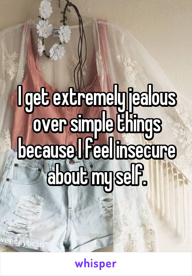 I get extremely jealous over simple things because I feel insecure about my self.
