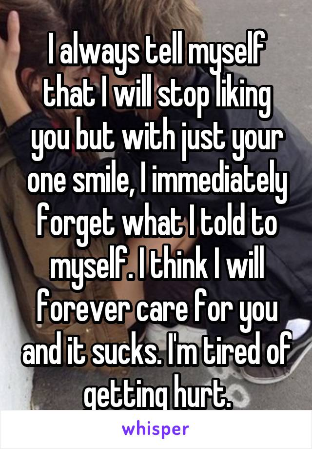 I always tell myself that I will stop liking you but with just your one smile, I immediately forget what I told to myself. I think I will forever care for you and it sucks. I'm tired of getting hurt.