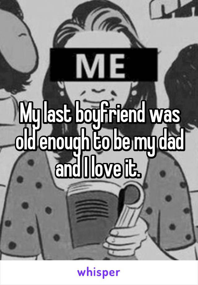 My last boyfriend was old enough to be my dad and I love it.