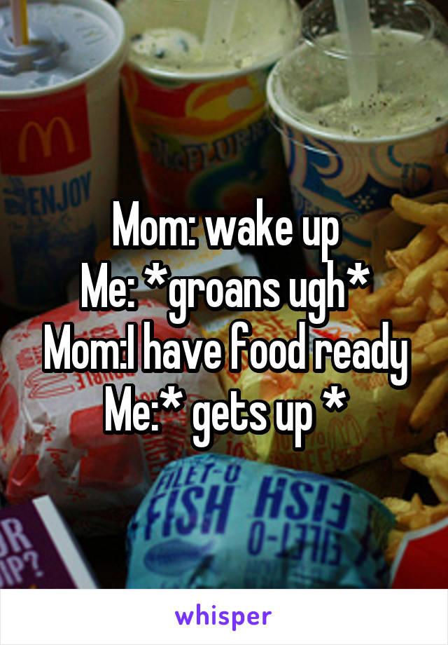 Mom: wake up Me: *groans ugh* Mom:I have food ready Me:* gets up *