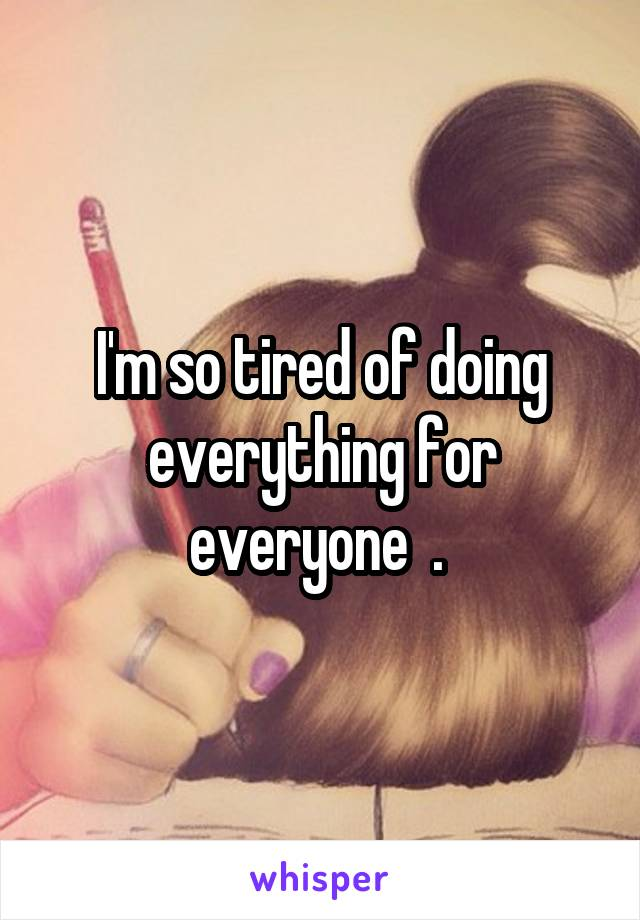 I'm so tired of doing everything for everyone  .