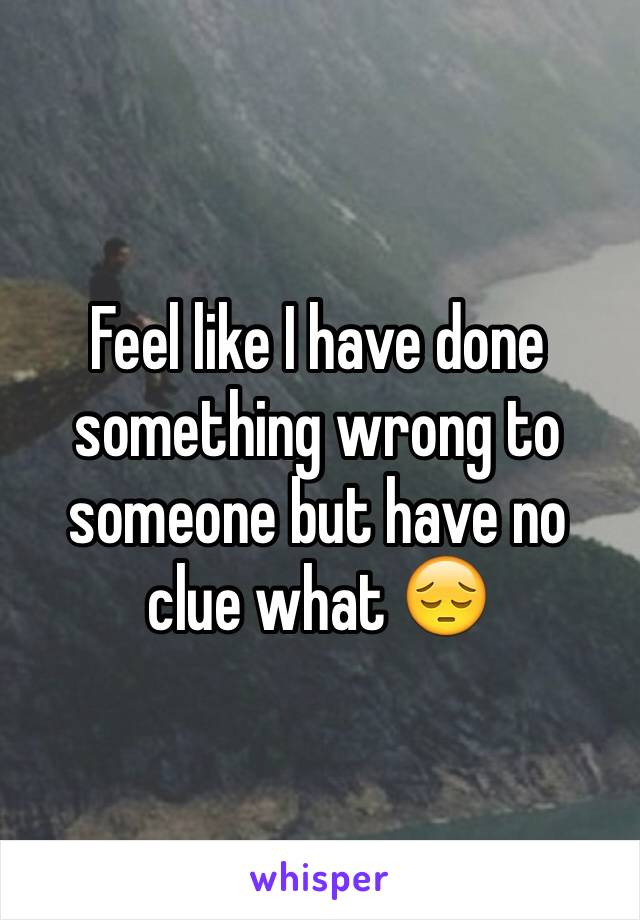 Feel like I have done something wrong to someone but have no clue what 😔