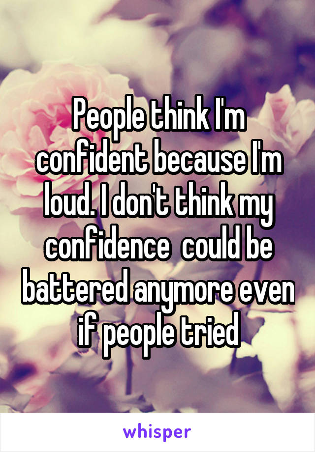 People think I'm confident because I'm loud. I don't think my confidence  could be battered anymore even if people tried
