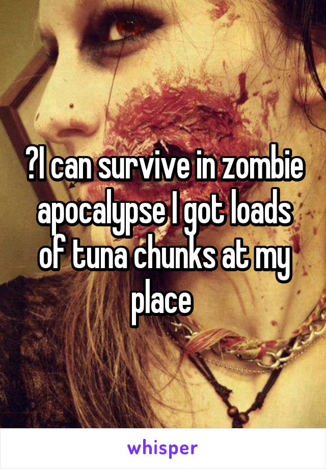 ️I can survive in zombie apocalypse I got loads of tuna chunks at my place