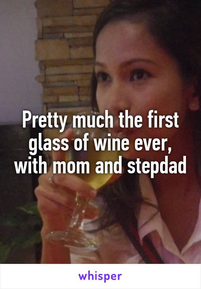 Pretty much the first glass of wine ever, with mom and stepdad