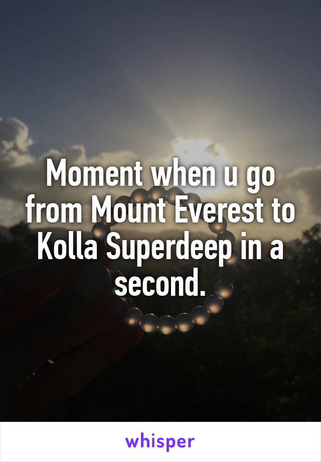 Moment when u go from Mount Everest to Kolla Superdeep in a second.