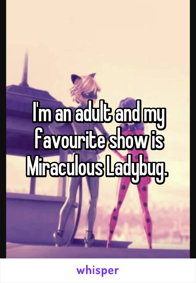 I'm an adult and my favourite show is Miraculous Ladybug.