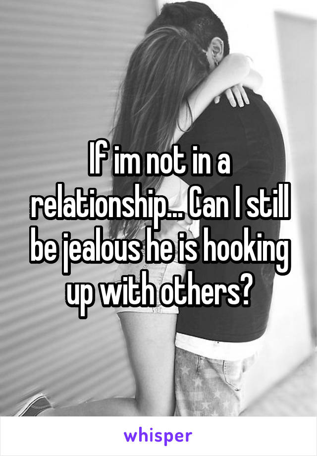 If im not in a relationship... Can I still be jealous he is hooking up with others?