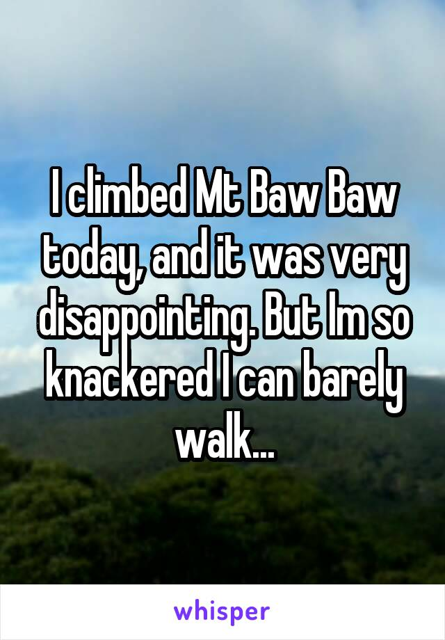 I climbed Mt Baw Baw today, and it was very disappointing. But Im so knackered I can barely walk...