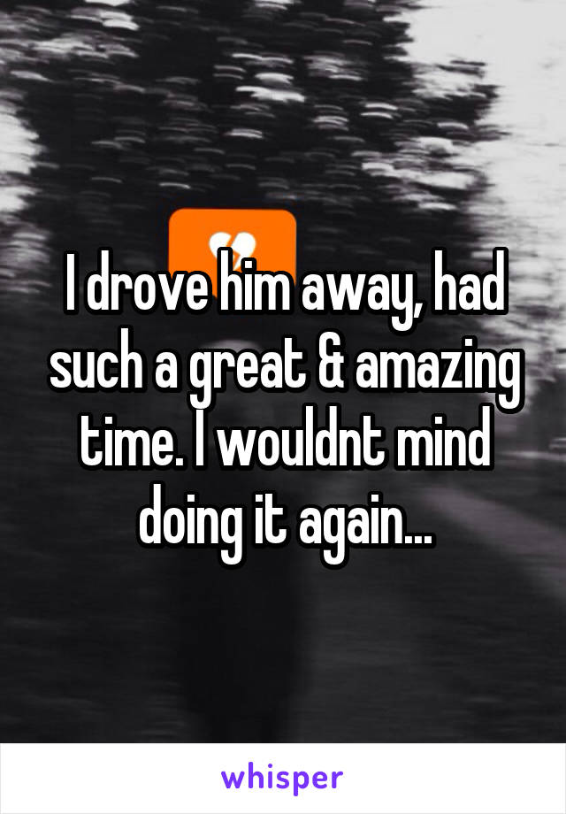 I drove him away, had such a great & amazing time. I wouldnt mind doing it again...