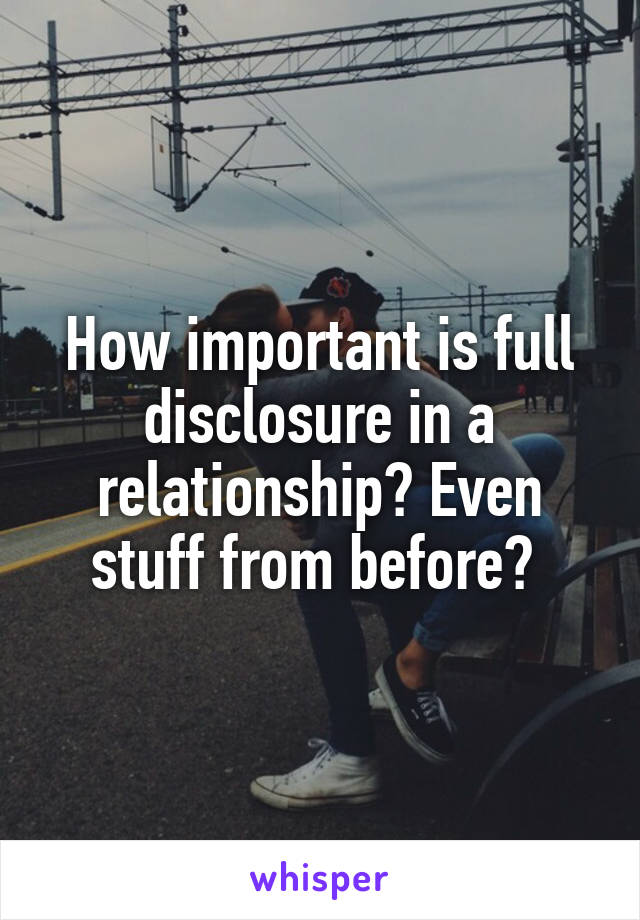 How important is full disclosure in a relationship? Even stuff from before?
