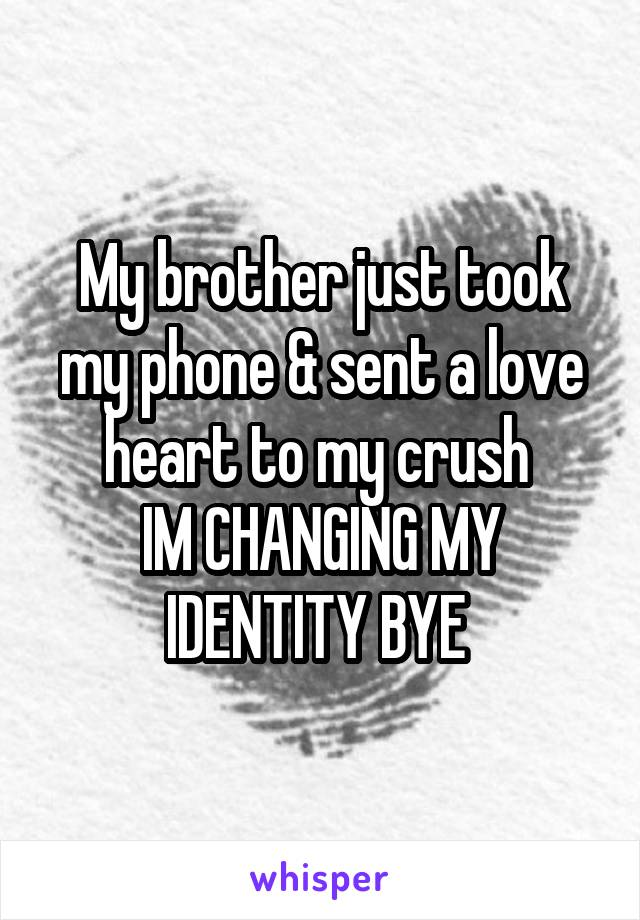 My brother just took my phone & sent a love heart to my crush  IM CHANGING MY IDENTITY BYE