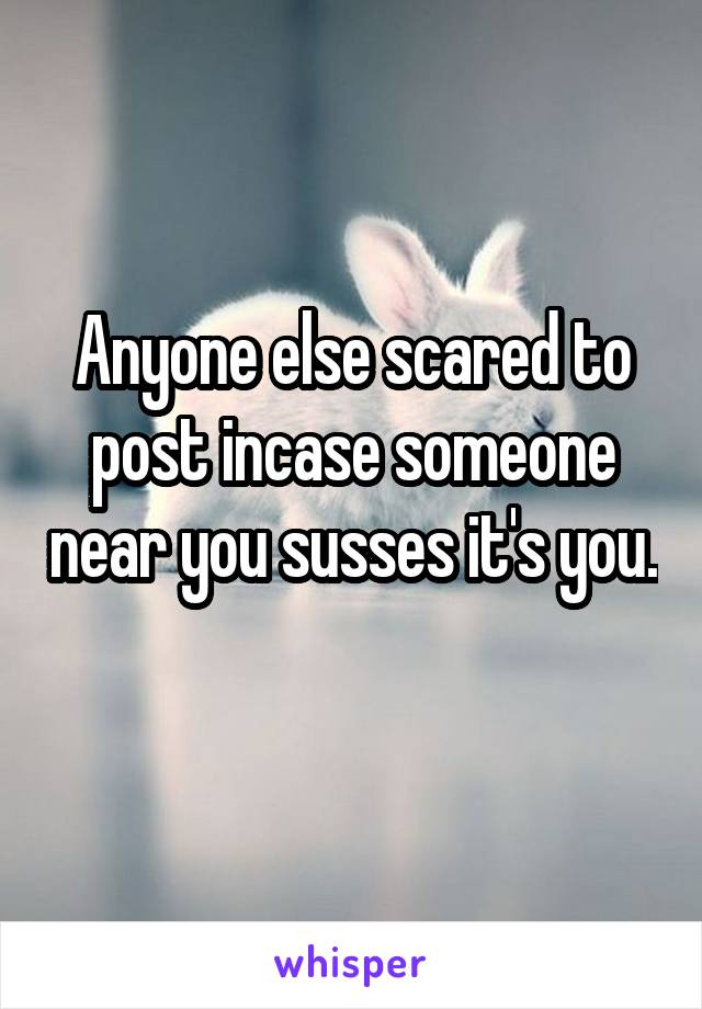 Anyone else scared to post incase someone near you susses it's you.
