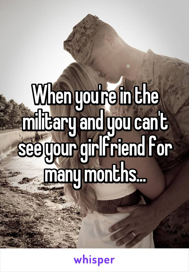 When you're in the military and you can't see your girlfriend for many months...