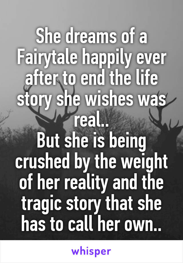 She dreams of a Fairytale happily ever after to end the life story she wishes was real.. But she is being crushed by the weight of her reality and the tragic story that she has to call her own..