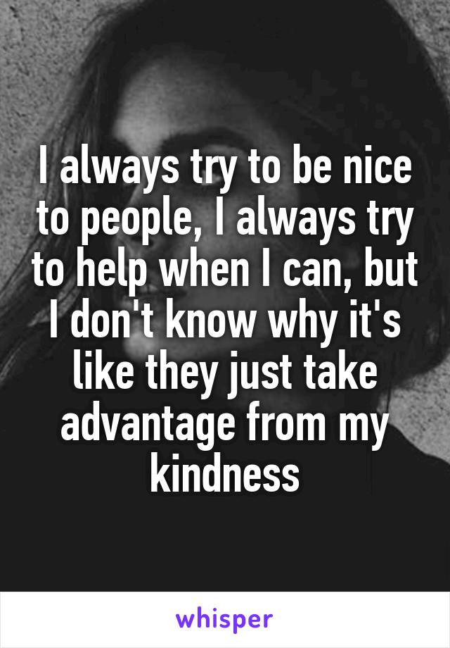I always try to be nice to people, I always try to help when I can, but I don't know why it's like they just take advantage from my kindness