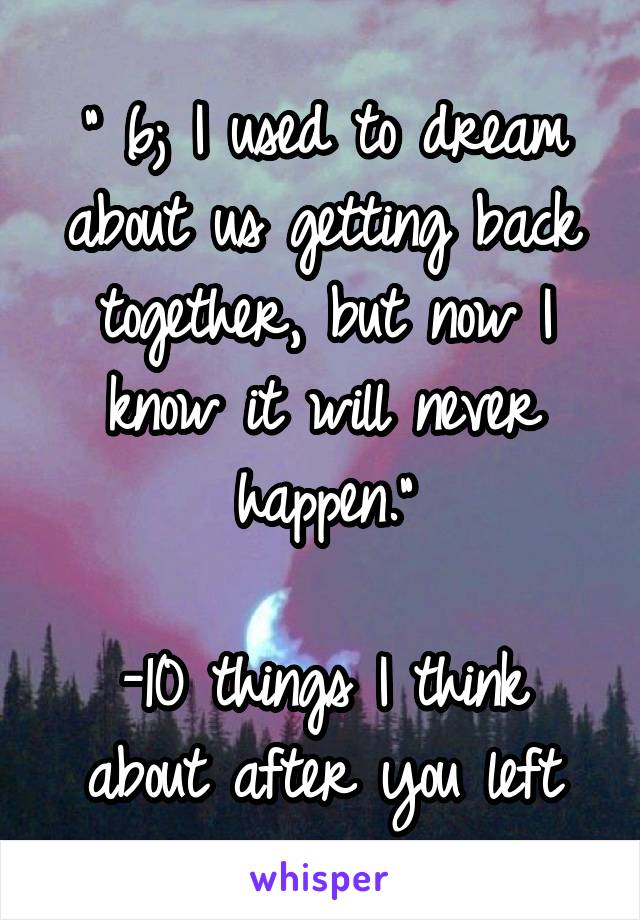 """"""" 6; I used to dream about us getting back together, but now I know it will never happen.""""  -10 things I think about after you left"""
