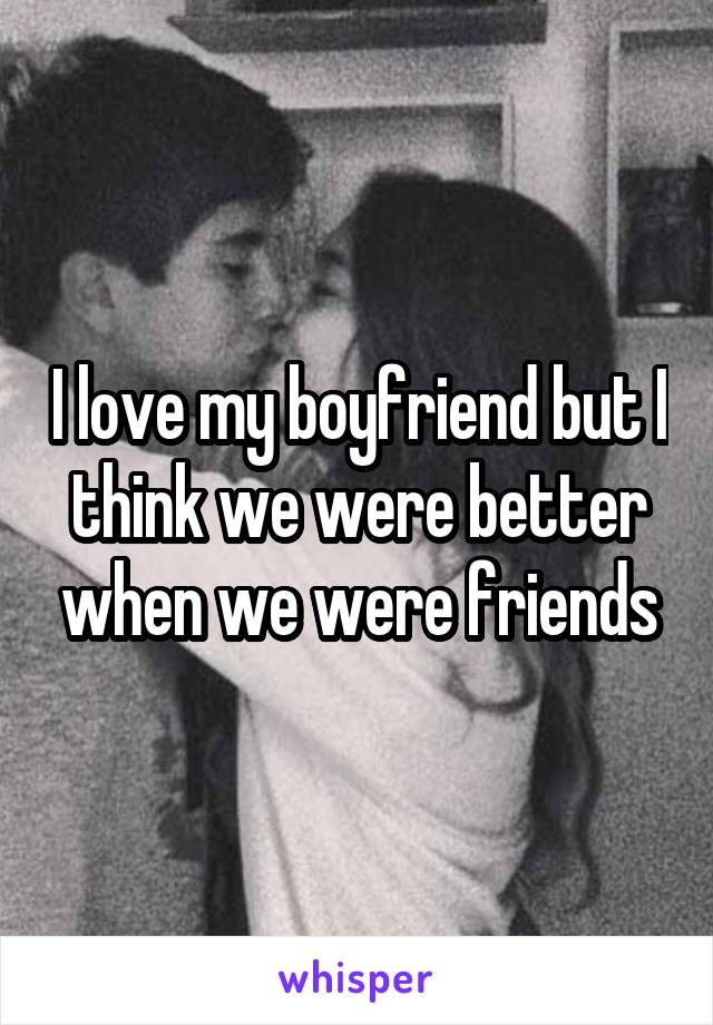 I love my boyfriend but I think we were better when we were friends