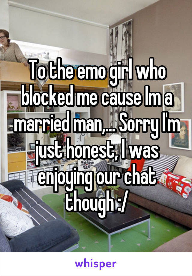 To the emo girl who blocked me cause Im a married man,... Sorry I'm just honest, I was enjoying our chat though :/