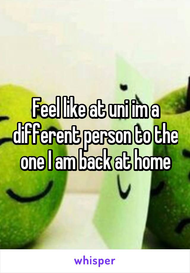 Feel like at uni im a different person to the one I am back at home