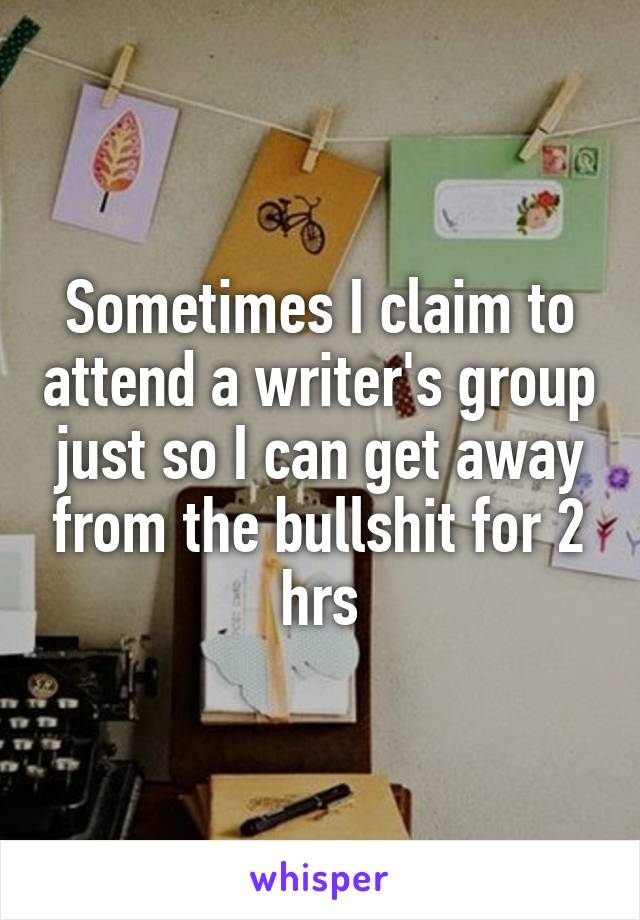 Sometimes I claim to attend a writer's group just so I can get away from the bullshit for 2 hrs