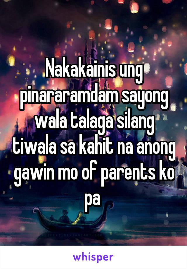 Nakakainis ung pinararamdam sayong wala talaga silang tiwala sa kahit na anong gawin mo of parents ko pa
