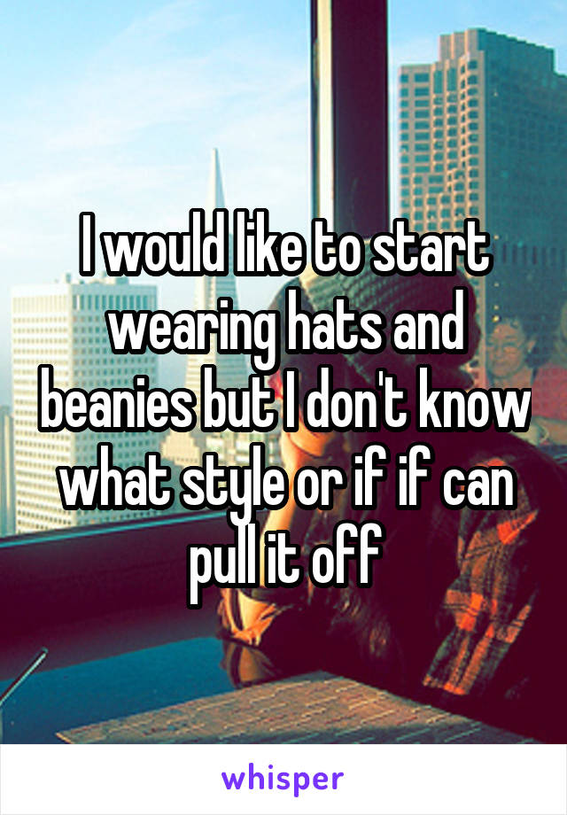 I would like to start wearing hats and beanies but I don't know what style or if if can pull it off