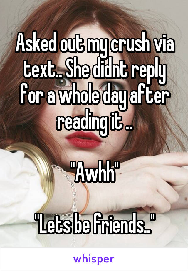 """Asked out my crush via text.. She didnt reply for a whole day after reading it ..  """"Awhh""""  """"Lets be friends.."""""""