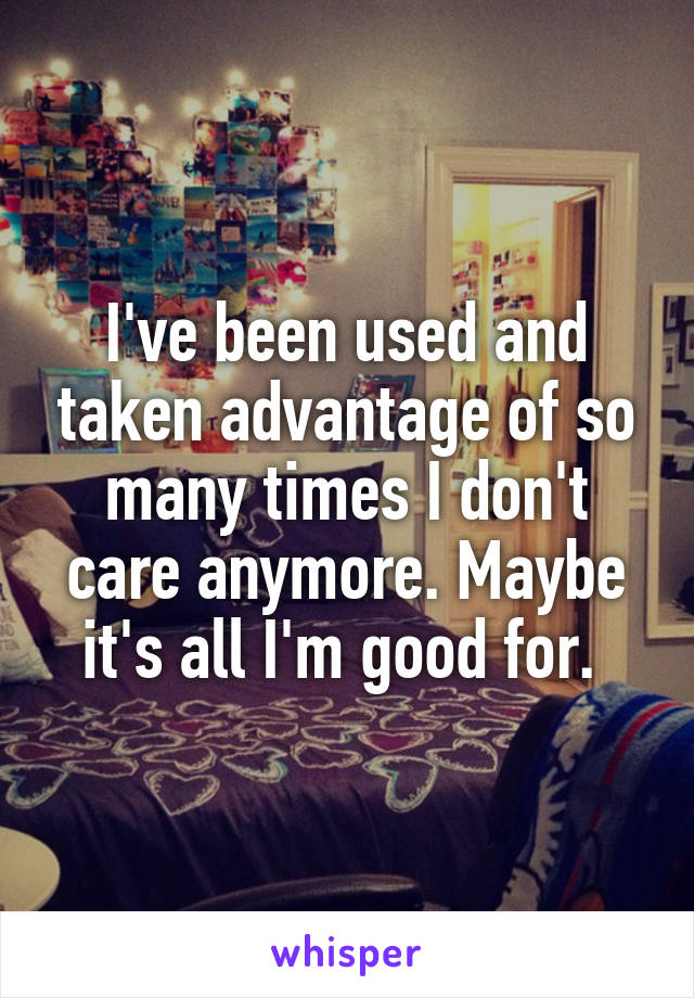 I've been used and taken advantage of so many times I don't care anymore. Maybe it's all I'm good for.