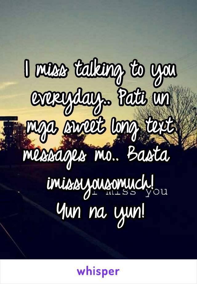 I miss talking to you everyday.. Pati un mga sweet long text messages mo.. Basta   imissyousomuch!  Yun na yun!