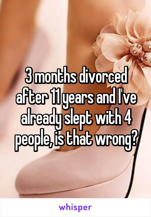 3 months divorced after 11 years and I've already slept with 4 people, is that wrong?