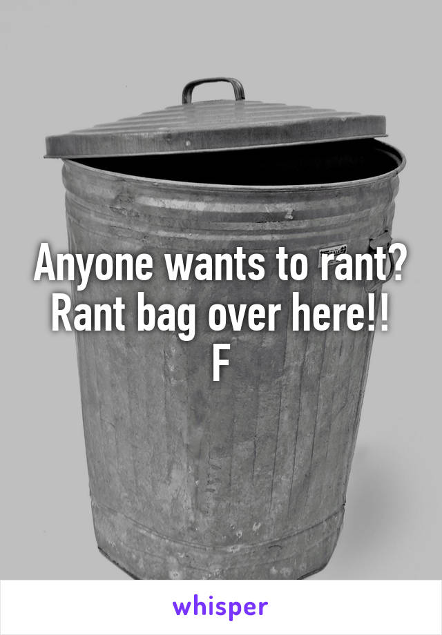 Anyone wants to rant? Rant bag over here!! F