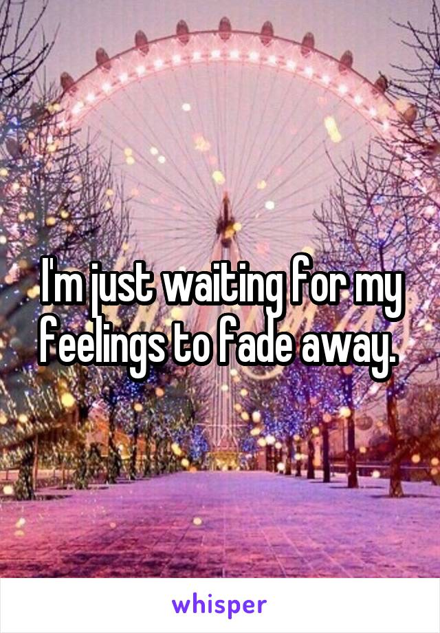 I'm just waiting for my feelings to fade away.