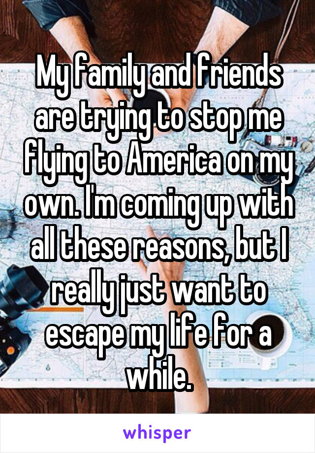 My family and friends are trying to stop me flying to America on my own. I'm coming up with all these reasons, but I really just want to escape my life for a while.