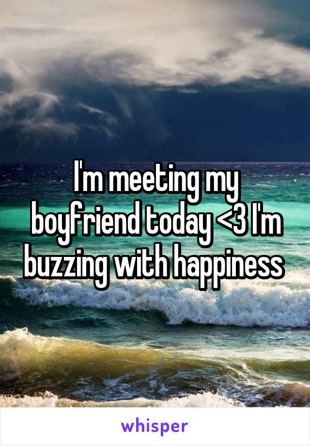I'm meeting my boyfriend today <3 I'm buzzing with happiness
