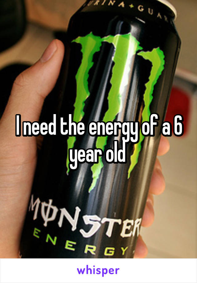 I need the energy of a 6 year old