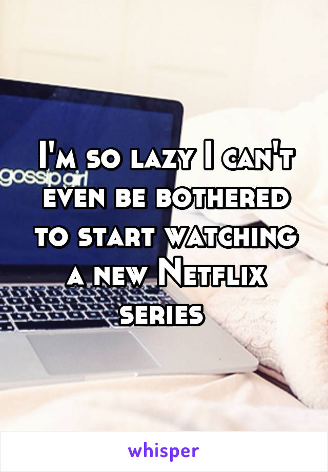 I'm so lazy I can't even be bothered to start watching a new Netflix series
