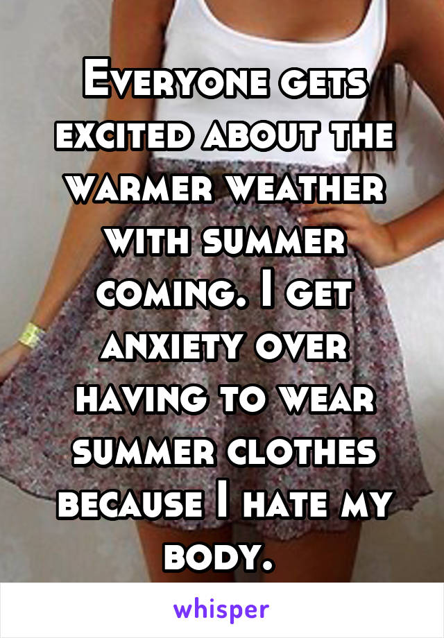Everyone gets excited about the warmer weather with summer coming. I get anxiety over having to wear summer clothes because I hate my body.