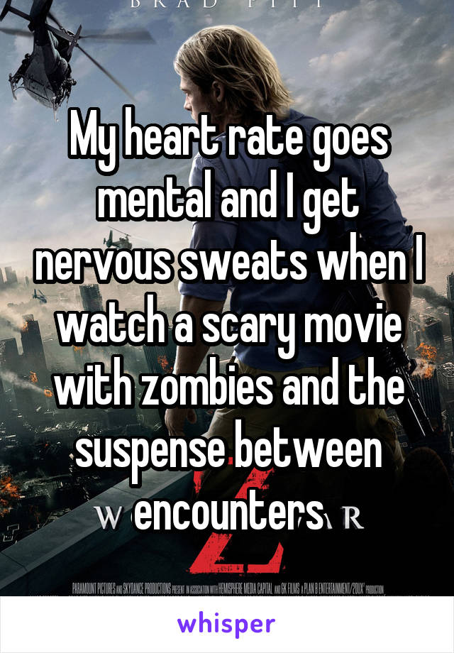 My heart rate goes mental and I get nervous sweats when I watch a scary movie with zombies and the suspense between encounters