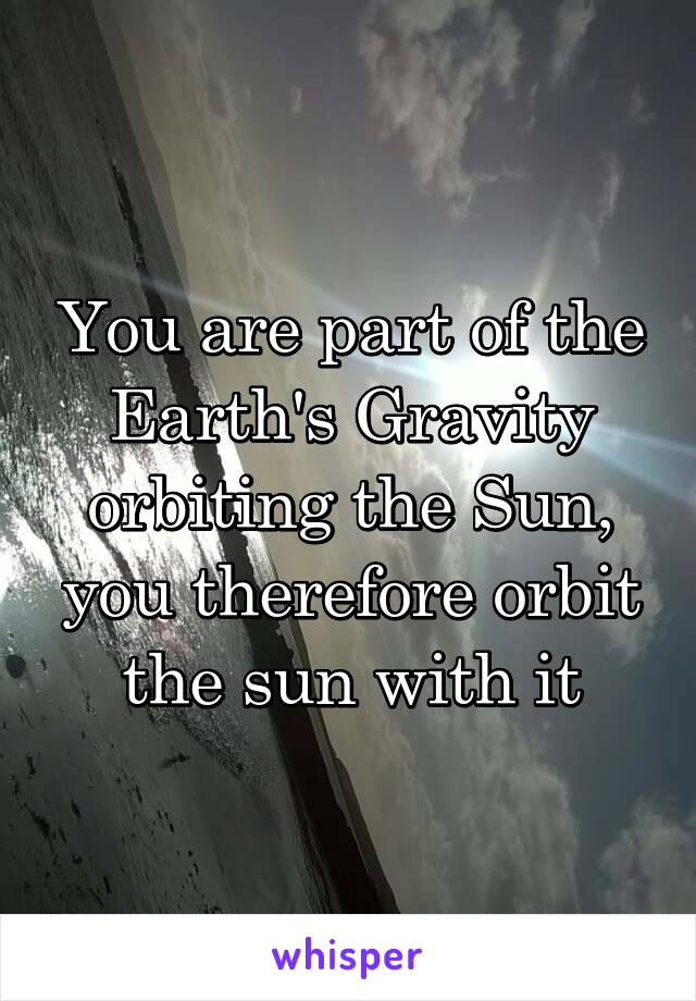 You are part of the Earth's Gravity orbiting the Sun, you therefore orbit the sun with it